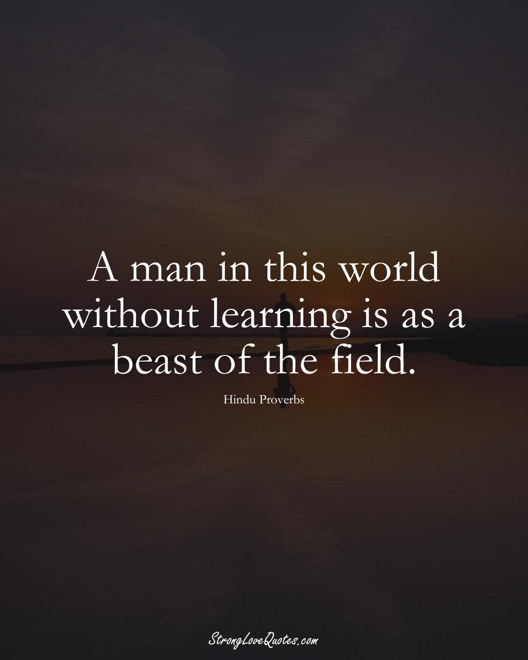 A man in this world without learning is as a beast of the field. (Hindu Sayings);  #aVarietyofCulturesSayings