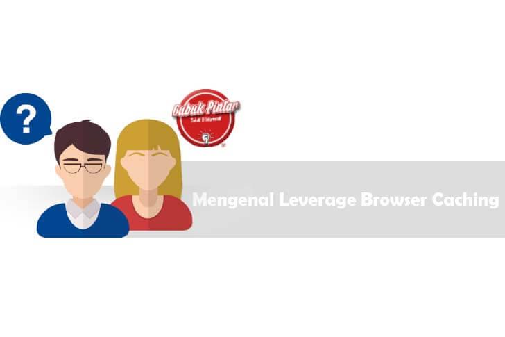 Mengenal Leverage Browser Caching Dan Cara Mengaturnya