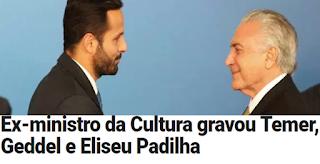 VEJA Confirma: Ex-ministro da Cultura gravou Temer, Geddel e Eliseu Padilha