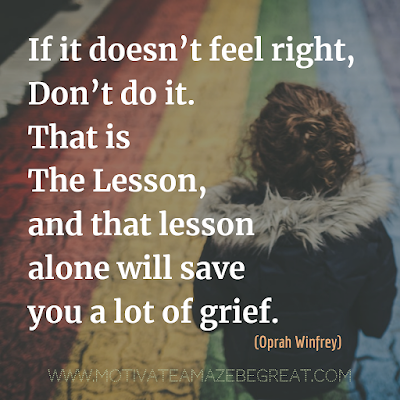 "Inspirational Words Of Wisdom About Life: ""If it doesn't feel right, don't do it. That is the lesson, and that lesson alone will save you a lot of grief."" - Oprah Winfrey"