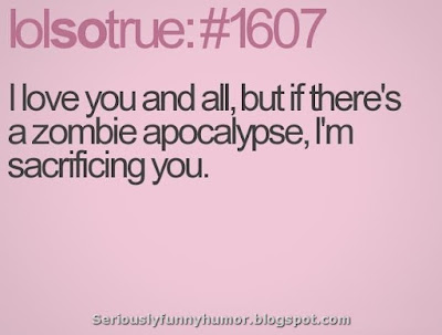 I love you and all, but if there's a zombie apocalypse, I'm sacrificing you :D haaa