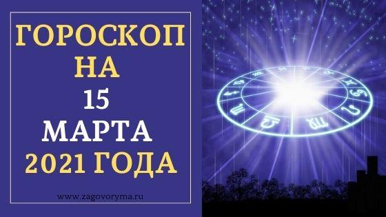 ГОРОСКОП НА 15 МАРТА 2021 ГОДА