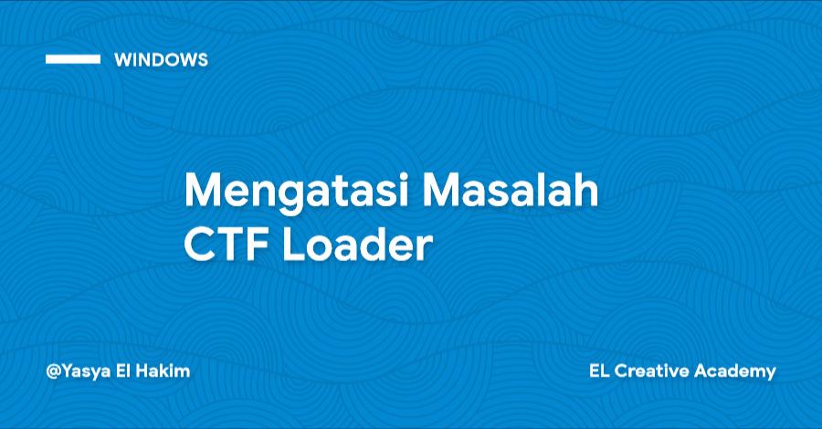 Mengatasi Masalah CTF Loader pada Windows