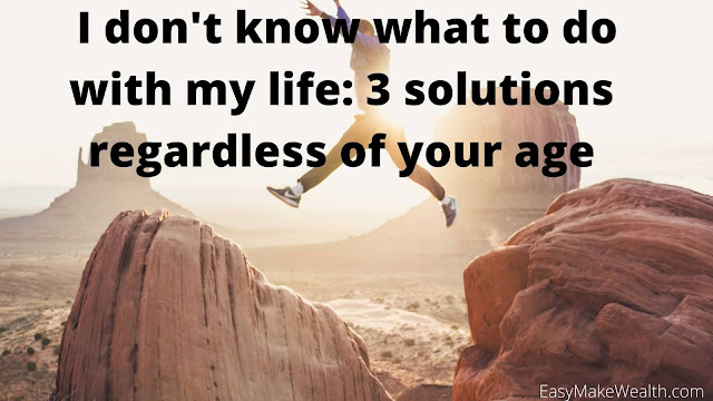 I don't know what to do with my life 3 solutions regardless of your age...EasyMakeWealth.com