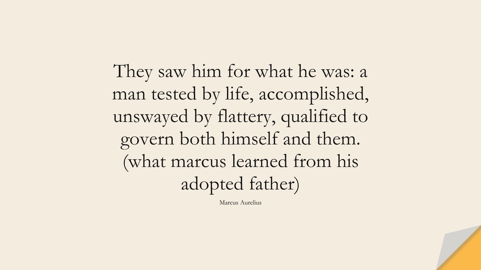 They saw him for what he was: a man tested by life, accomplished, unswayed by flattery, qualified to govern both himself and them. (what marcus learned from his adopted father) (Marcus Aurelius);  #MarcusAureliusQuotes