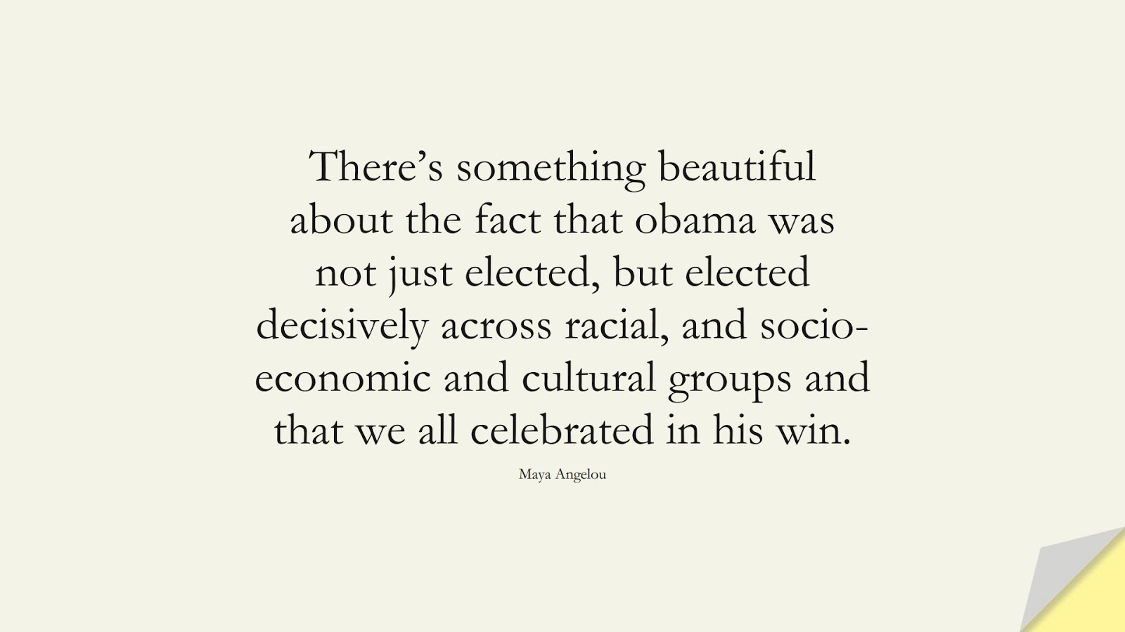 There's something beautiful about the fact that obama was not just elected, but elected decisively across racial, and socio-economic and cultural groups and that we all celebrated in his win. (Maya Angelou);  #MayaAngelouQuotes