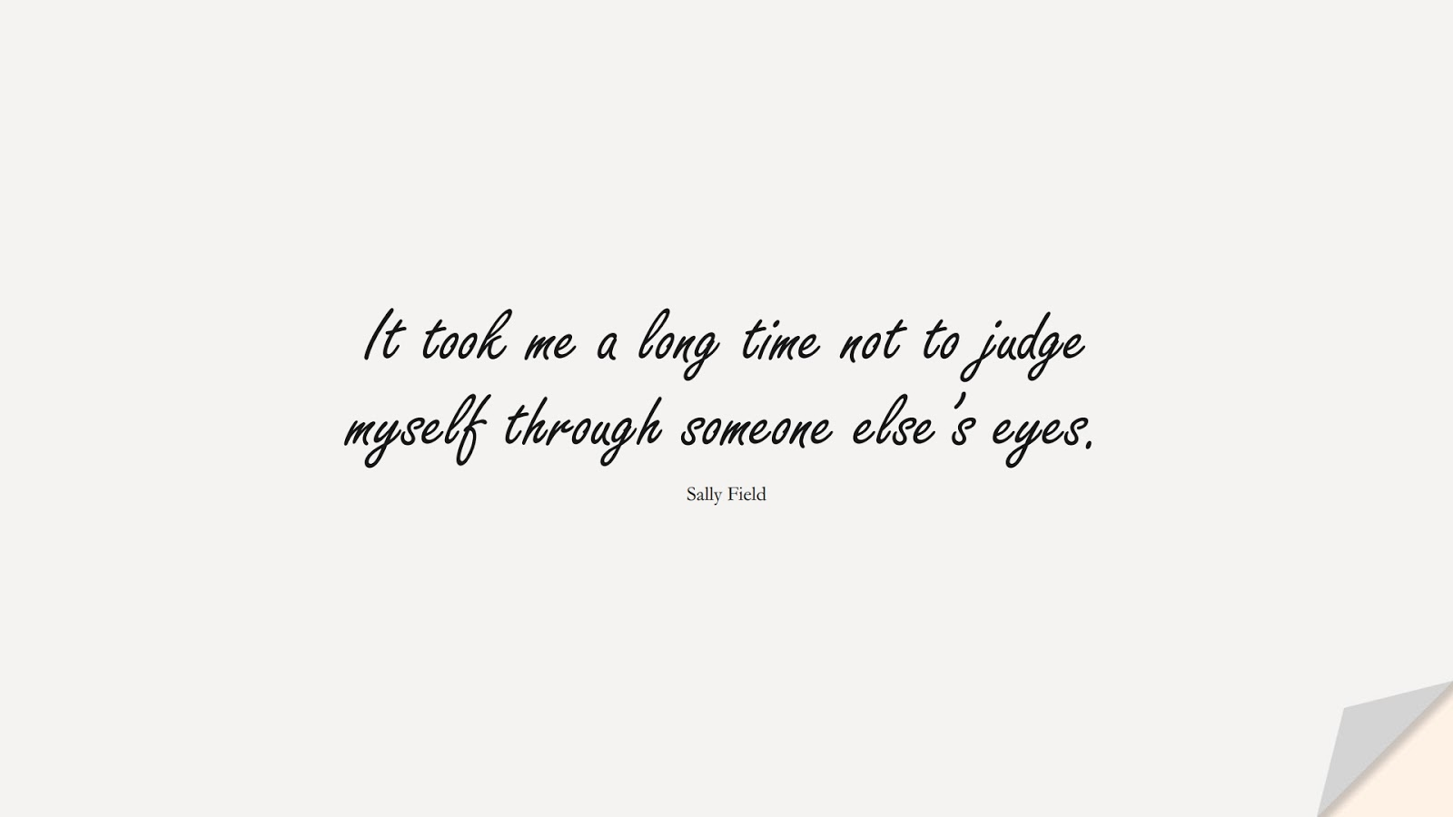 It took me a long time not to judge myself through someone else's eyes. (Sally Field);  #LoveYourselfQuotes
