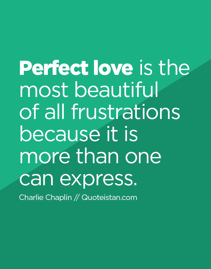 Perfect love is the most beautiful of all frustrations because it is more than one can express.
