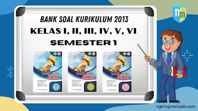 Bank Soal Semester 1 Kurikulum 2013 Kelas I, II, III, IV, V, dan VI SD Edisi Revisi 2019