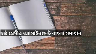 ষষ্ঠ শ্রেণির অ্যাসাইনমেন্ট বাংলা সমাধান 2021