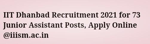 IIT Dhanbad Recruitment 2021 for 73 Junior Assistant Posts, Apply Online @iiism.ac.in