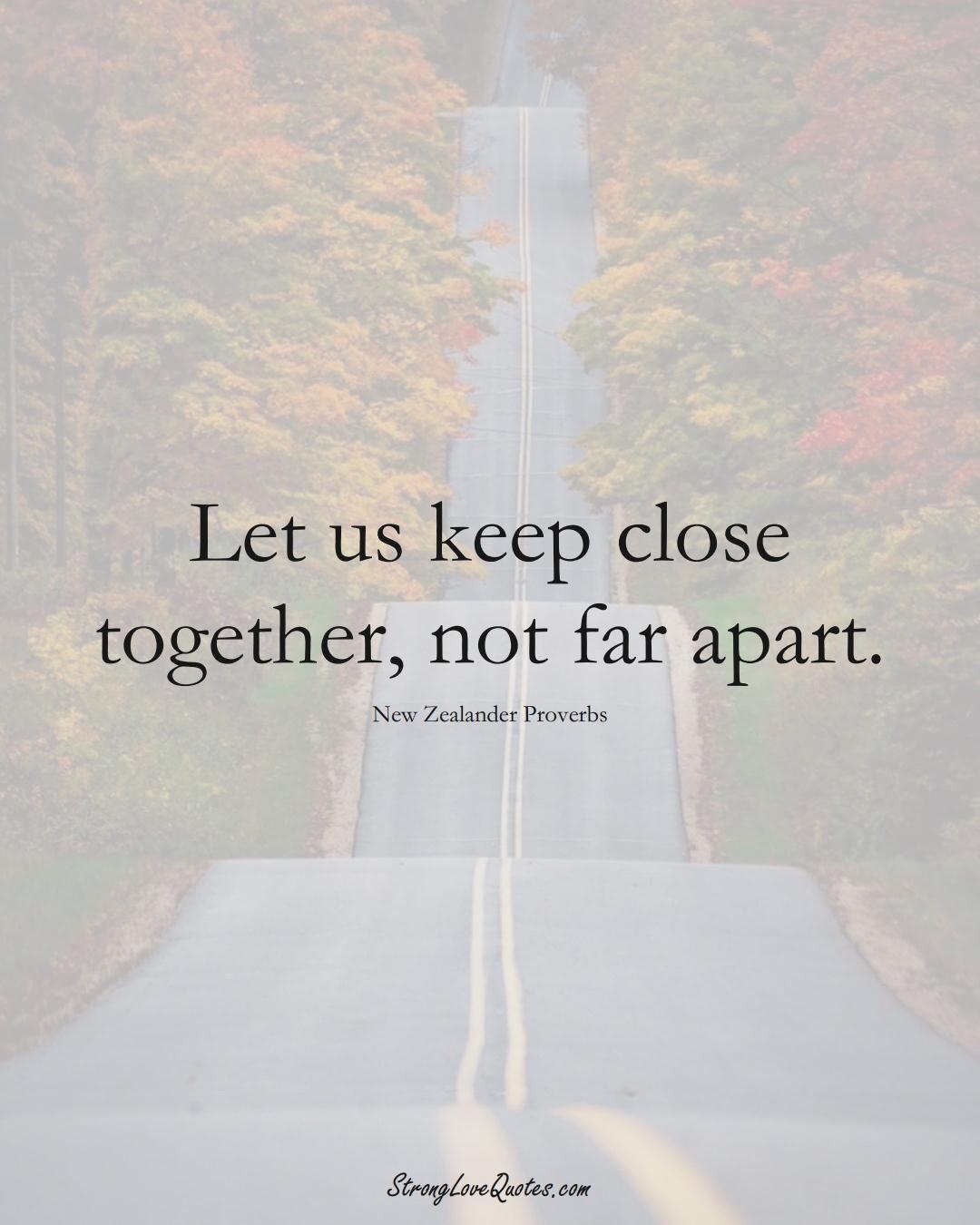 Let us keep close together, not far apart. (New Zealander Sayings);  #AustralianSayings