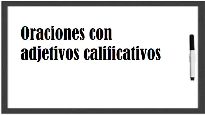 EJEMPLOS DE  ORACIONES CON ADJETIVOS CALIFICATIVOS
