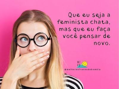 Que eu seja a feminista chata, mas que eu faça você pensar de novo.