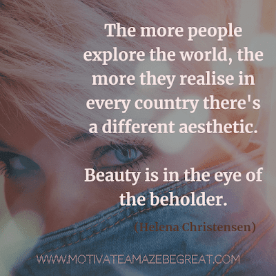 "Aesthetic Quotes And Beautiful Sayings With Deep Meaning: ""The more people explore the world, the more they realise in every country there's a different aesthetic. Beauty is in the eye of the beholder."" - Helena Christensen"