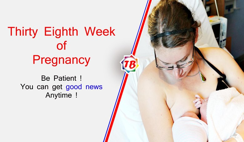 Be patient, you can get good news anytime - Thirty Eighth Week of Pregnancy