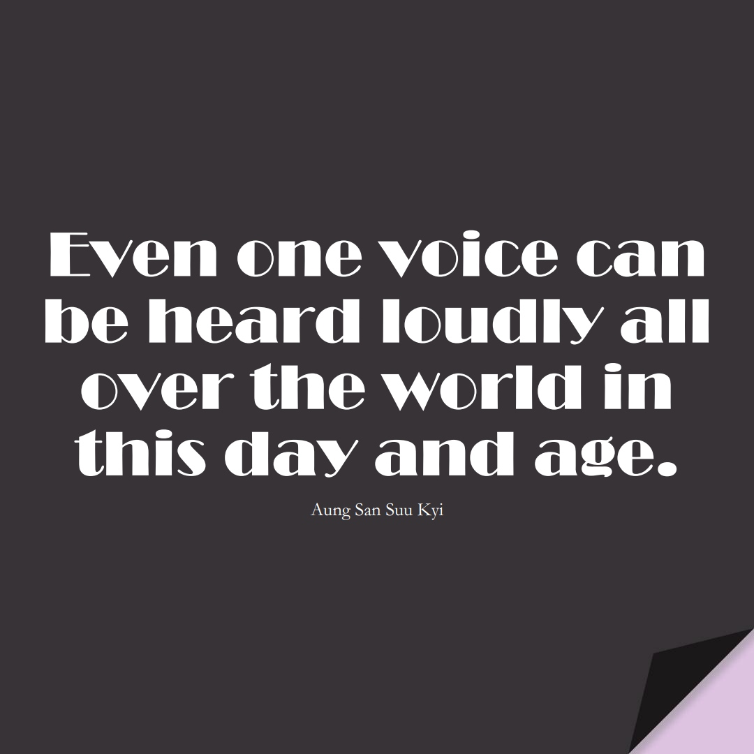 Even one voice can be heard loudly all over the world in this day and age. (Aung San Suu Kyi);  #HumanityQuotes