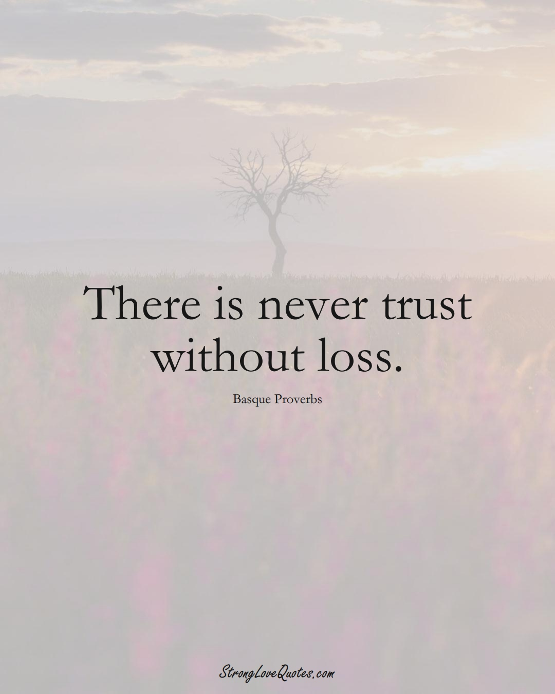 There is never trust without loss. (Basque Sayings);  #EuropeanSayings