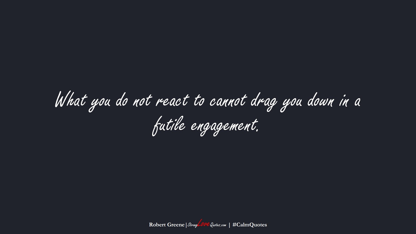 What you do not react to cannot drag you down in a futile engagement. (Robert Greene);  #CalmQuotes