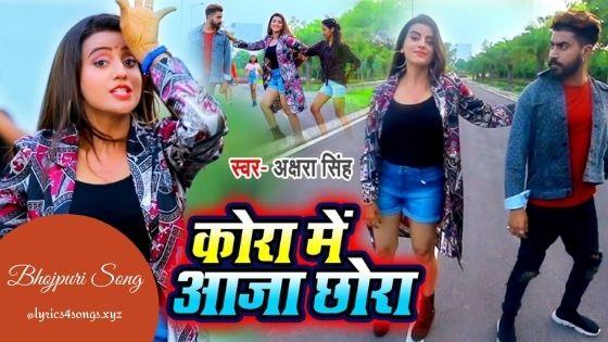 KORA ME AAJA CHHORA LYRICS - Akshara Singh | Bhojpuri Song | Lyrics4songs.xyz