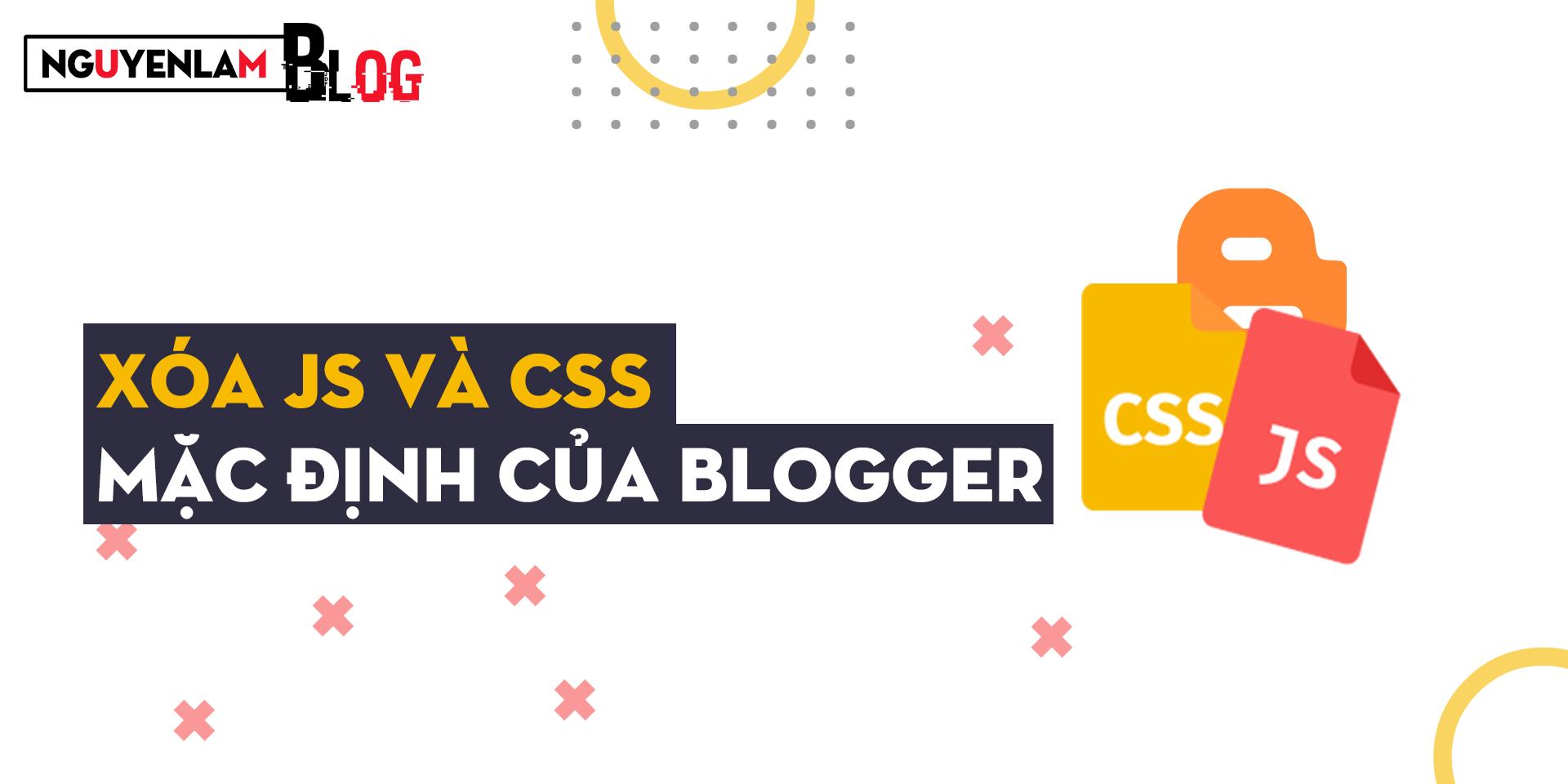 Nguyễn Lâm Blog: Xóa JS Và CSS Mặc Định Blogger