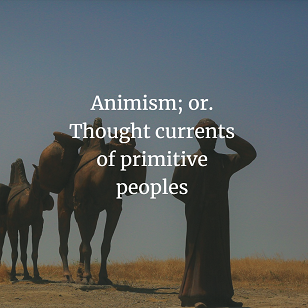 Animism; or. Thought currents of primitive peoples