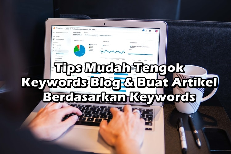 Tips Mudah Tengok Keywords Blog & Buat Artikel Berdasarkan Keywords