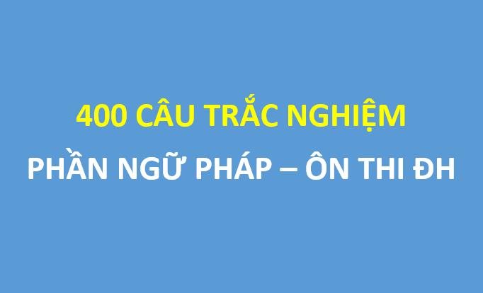 400 câu trắc nghiệm ngữ pháp Tiếng Anh có đáp án ôn thi THPT Quốc Gia
