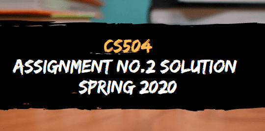 CS504 ASSIGNMENT NO.2 SOLUTION SPRING 2020