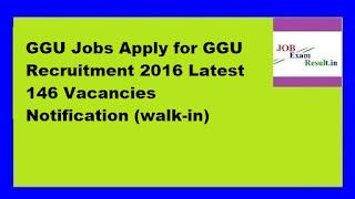 GGU Jobs Apply for GGU Recruitment 2016 Latest 146 Vacancies Notification (walk-in)