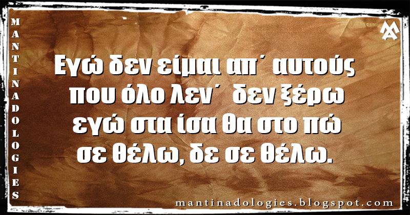 Μαντινάδα - Εγώ δεν είμαι απ΄ αυτούς που όλο λεν΄  δεν ξέρω, εγώ στα ίσα θα στο πώ, σε θέλω, δε σε θέλω.