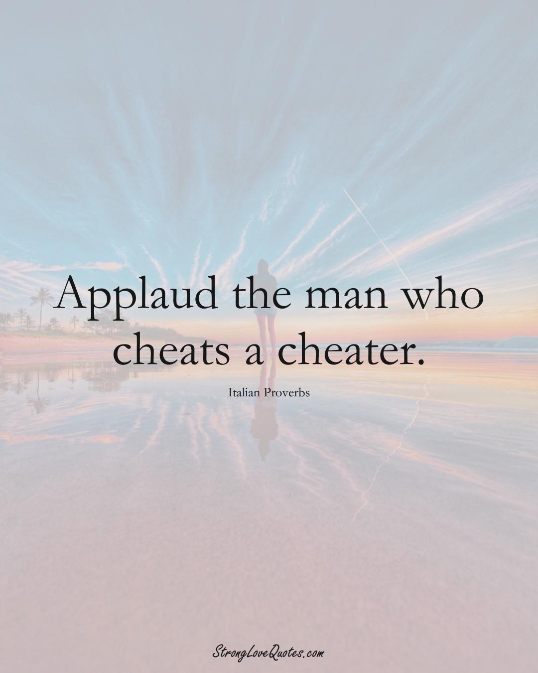 Applaud the man who cheats a cheater. (Italian Sayings);  #EuropeanSayings