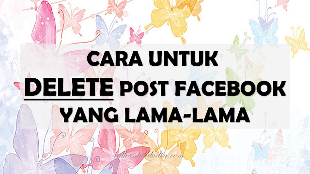 Cara Untuk Delete Post Facebook Yang Lama-Lama
