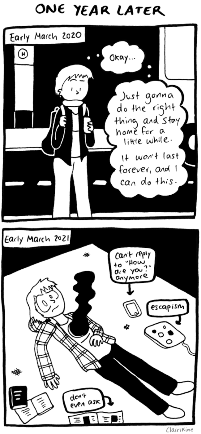 "ALT: First panel: caption says ""Early March 2020"". Claire is leaving a bus stop checking her phone and thinking ""Okay... just gonna do the right thing and stay home for a little while. It won't last forever, and I can do this."" Second panel: caption says ""Early March 2021"". Claire is lying on the carpet in the dark with smoke coming out of a giant hole in their chest where their heart should be. Next to her are a phone with the caption ""Can't reply to 'How are you?' anymore"", a laptop with the caption ""escapism"", a couple books, and a newspaper with the caption ""don't even ask"""