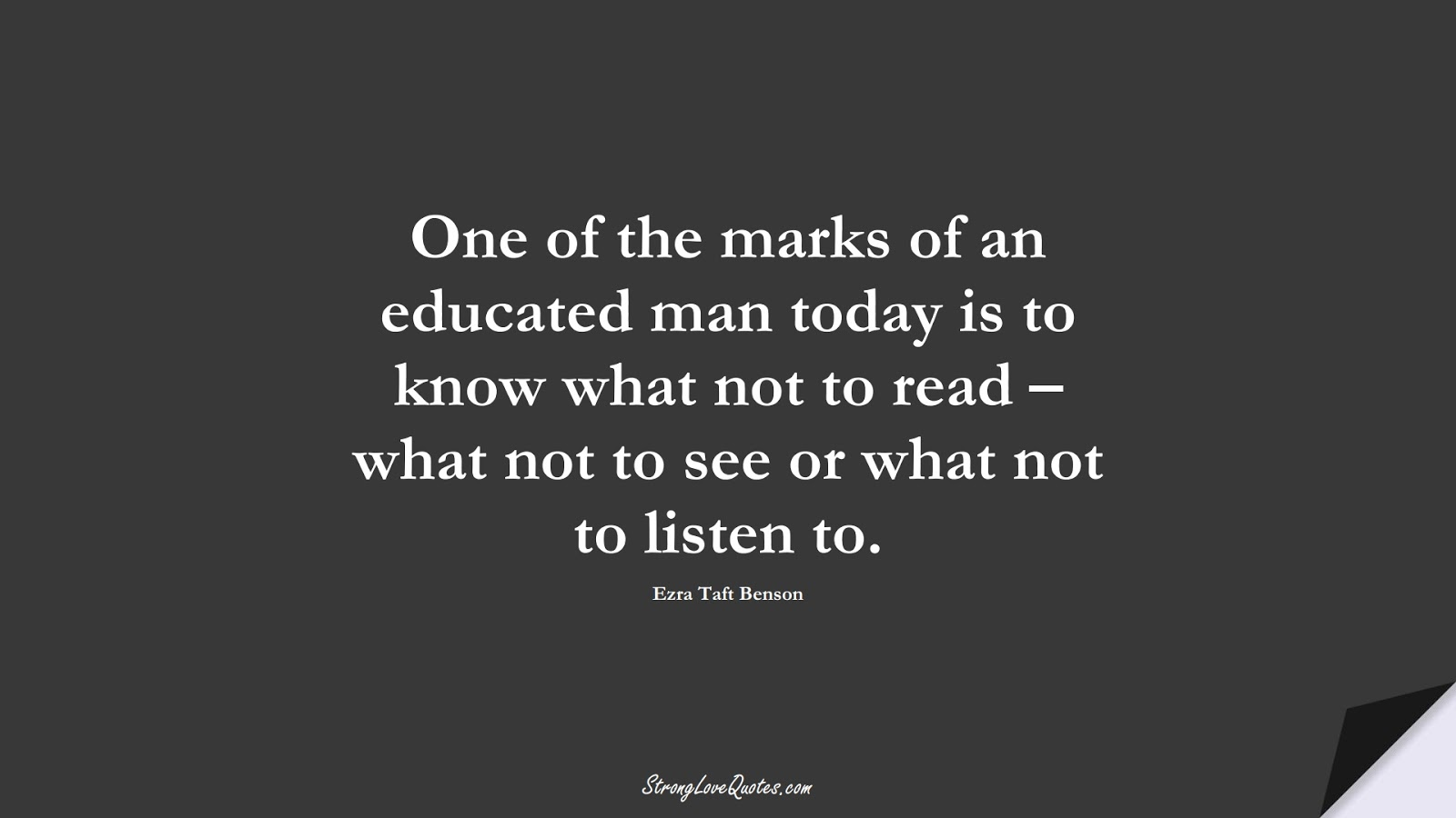 One of the marks of an educated man today is to know what not to read – what not to see or what not to listen to. (Ezra Taft Benson);  #EducationQuotes