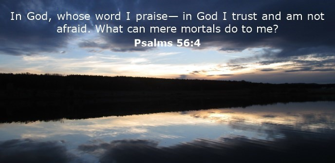 In God, whose word I praise— in God I trust and am not afraid. What can mere mortals do to me?