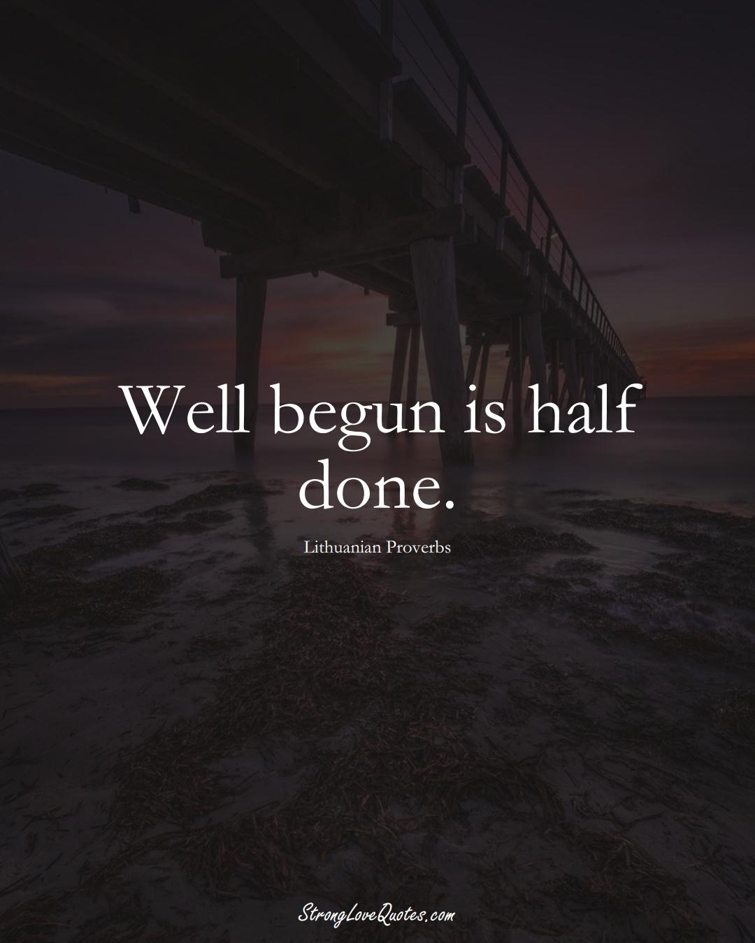 Well begun is half done. (Lithuanian Sayings);  #AsianSayings