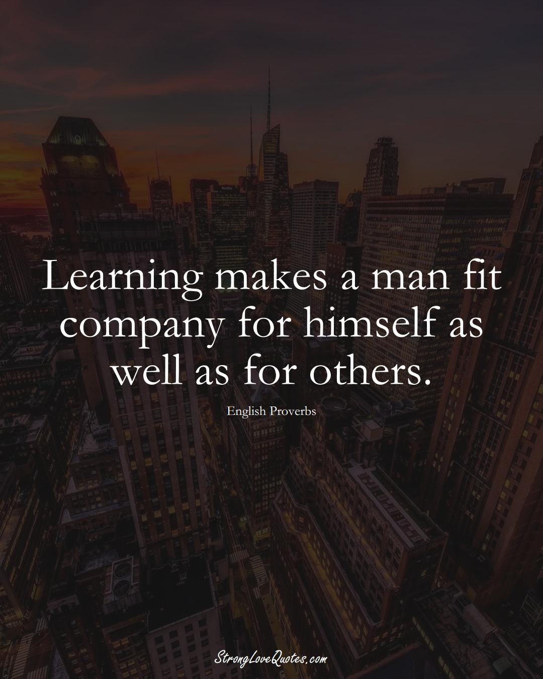 Learning makes a man fit company for himself as well as for others. (English Sayings);  #EuropeanSayings