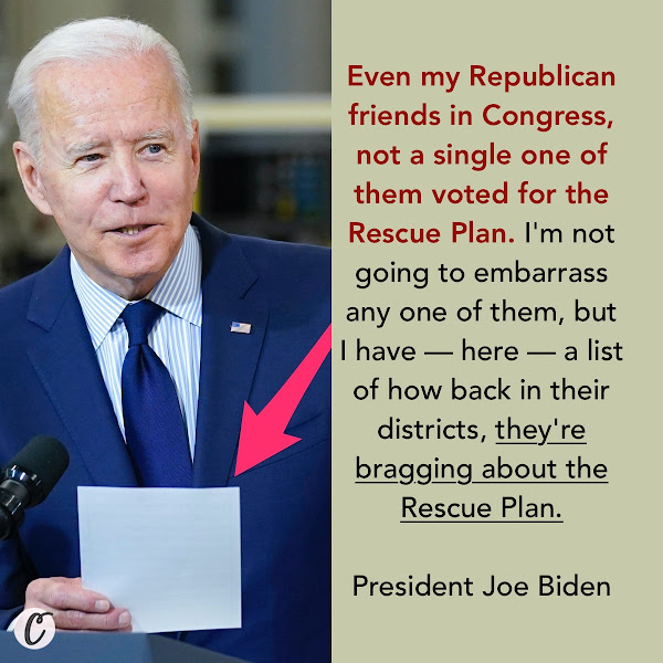 Even my Republican friends in Congress, not a single one of them voted for the Rescue Plan. I'm not going to embarrass any one of them, but I have — here — a list of how back in their districts, they're bragging about the Rescue Plan. — President Joe Biden