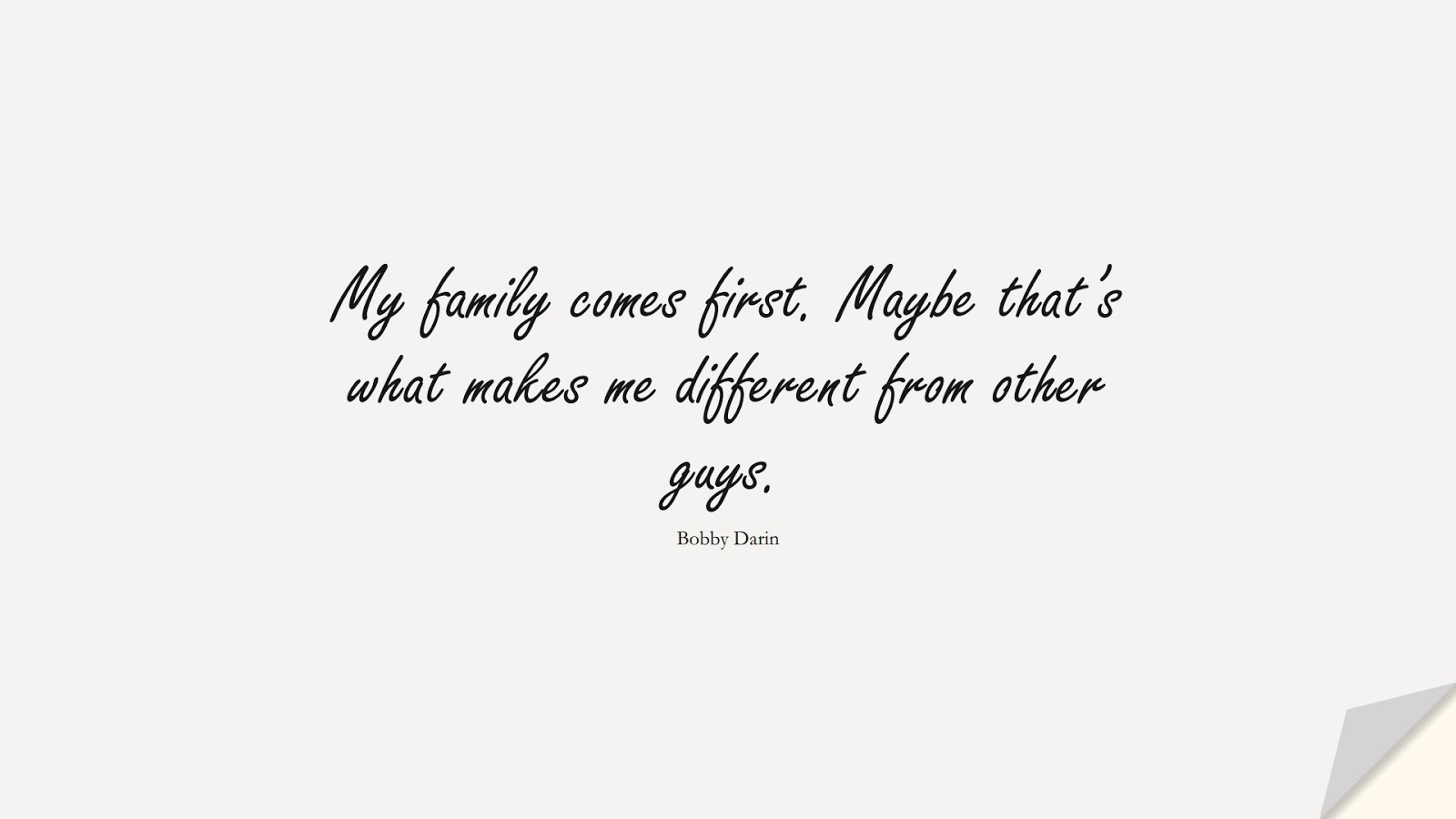 My family comes first. Maybe that's what makes me different from other guys. (Bobby Darin);  #FamilyQuotes