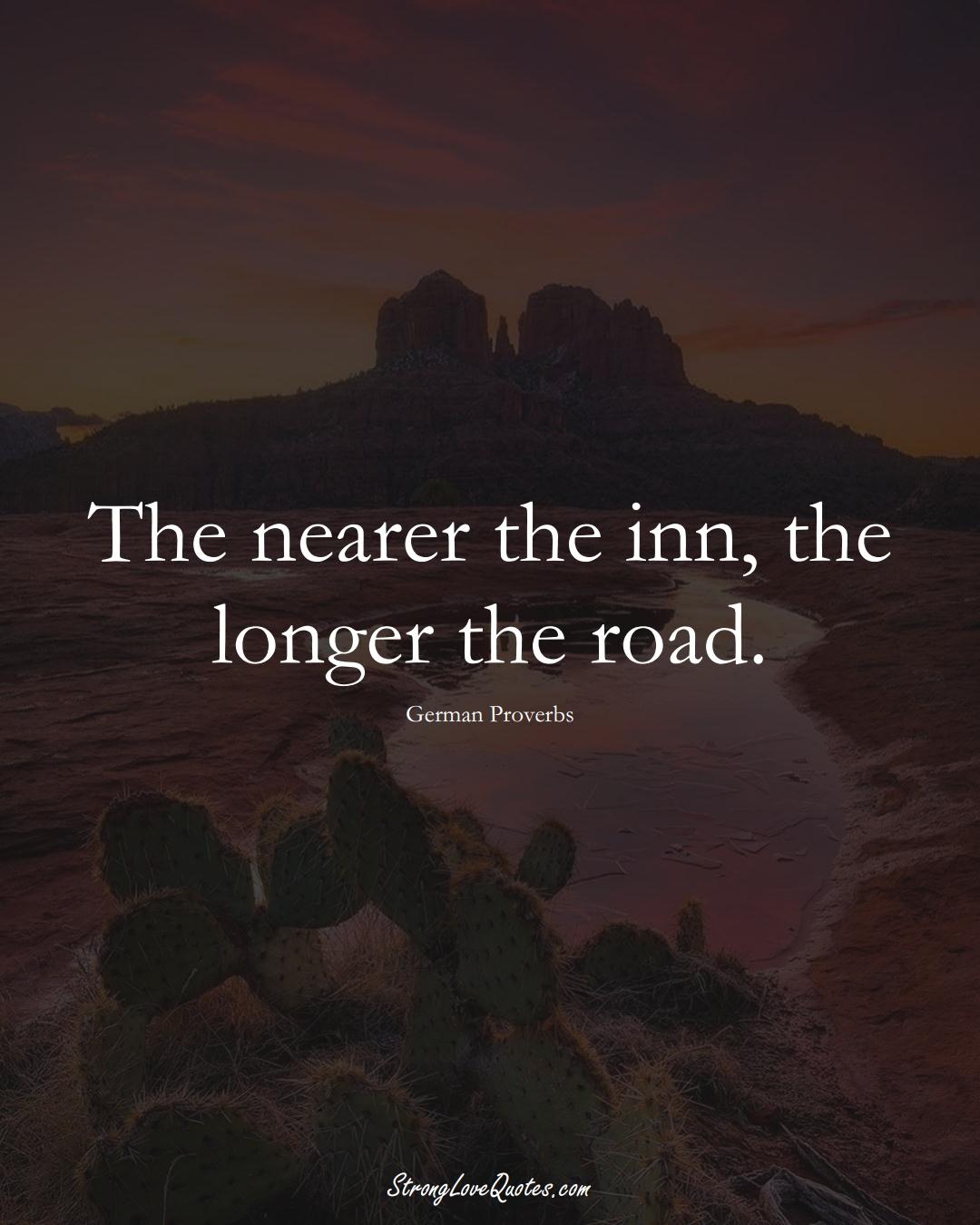 The nearer the inn, the longer the road. (German Sayings);  #EuropeanSayings