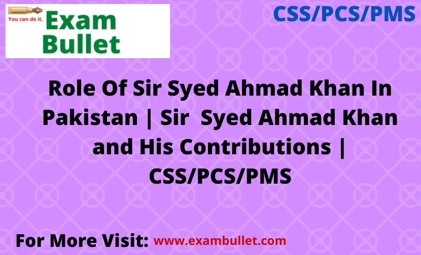 "Role Of Sir Syed Ahmad Khan In Pakistan | Sir  Syed Ahmad Khan and His Contributions | CSS/PCS/PMS  Role Of Sir Syed Ahmad Khan: Sir Syed Ahmad Khan, the great emancipator of Indian Muslims, was born in 1817 in Delhi. During this period there was a great Mughal Empire for total collapse. Sir Syed The family had already joined the East India Society and her maternal grandfather had served in Iran and Burma under the British government. Sir Syed's mother inquired about English family. SM Ikram writes: ""Because of this insight into state affairs and first contacts Western learning and civilization belonged to his maternal grandfather ... ""(S. M. Ikram, Modern Muslim India, p. 18). Sir Syed was very healthy at birth, and his grandfather remarked, ""A Jat was born in our family. ""(Uo., P. 19) Sir Syed's death forced him to join the British. because of the death of his brother, he was serious and energetic to face the neuroses of life bravely. Another event that completely changed her was a Independence in 1857. He passed the exam in 1841 and became a writer. On the eve of During the freedom struggle he was a judge in Bijnore. founded in educational institutions, and after visiting Aligarh, he renewed his aspirations for depressed Muslims in the subcontinent. He devoted his entire life to this end that a Muslims close to the British. He died on 27 March 1898 and was buried in Aligarh."