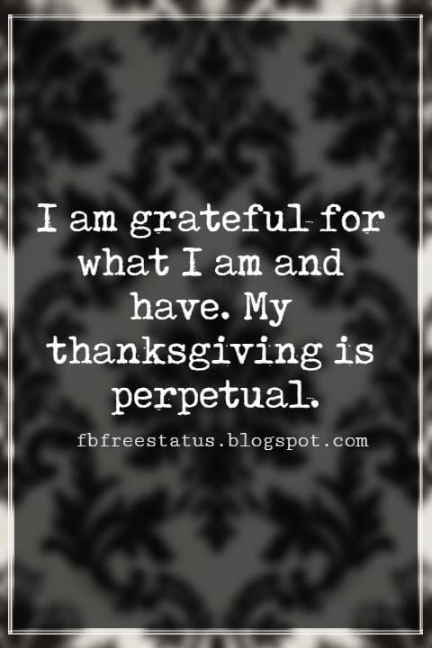 Inspiring Thanksgiving Quotes, I am grateful for what I am and have. My thanksgiving is perpetual.- Henry David Thoreau