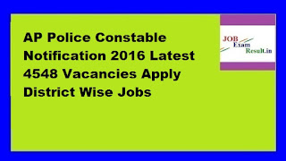 AP Police Constable Notification 2016 Latest 4548 Vacancies Apply District Wise Jobs