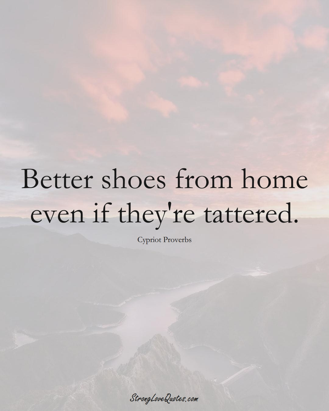 Better shoes from home even if they're tattered. (Cypriot Sayings);  #MiddleEasternSayings