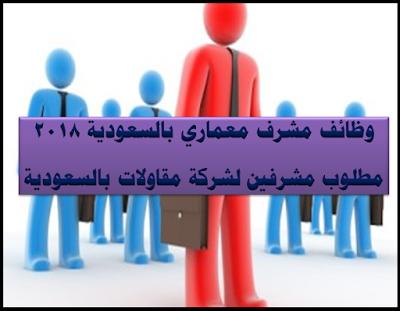 وظائف مشرف معماري بالسعودية 2018 مطلوب مشرفين لشركة مقاولات بالسعودية
