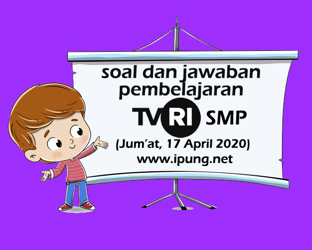 Soal dan Kunci Jawaban Pembelajaran TVRI Untuk SMP (Jum'at,17 April 2020)