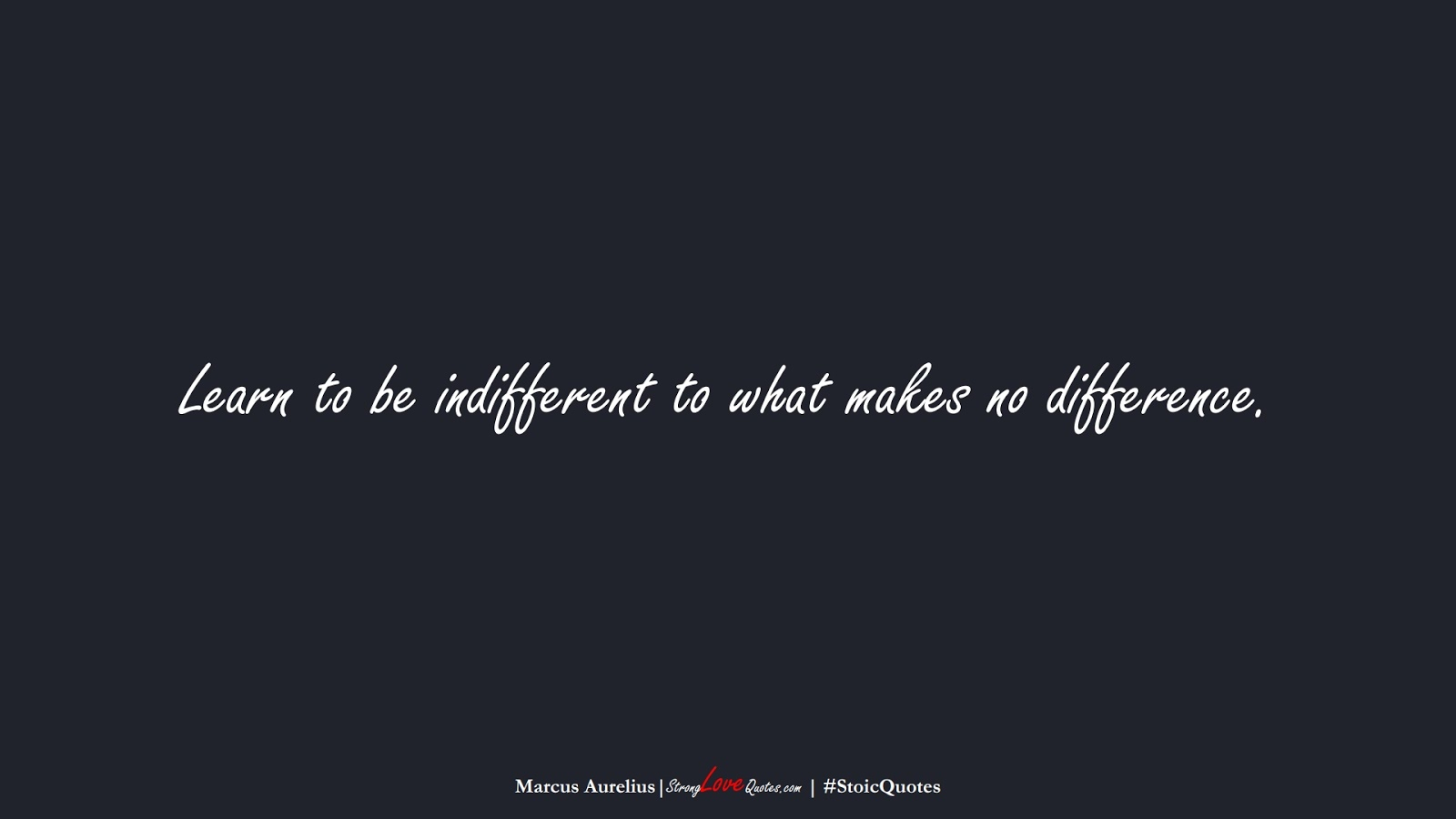 Learn to be indifferent to what makes no difference. (Marcus Aurelius);  #StoicQuotes