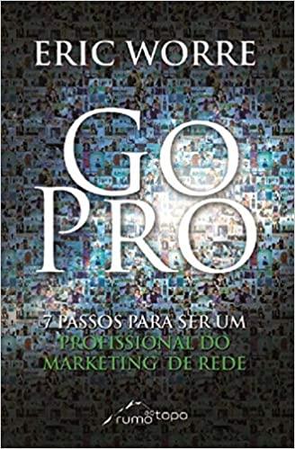 Go Pro: Passos Para Se Tornar Um Profissional do Marketing de Rede - Eric Worre Download Grátis