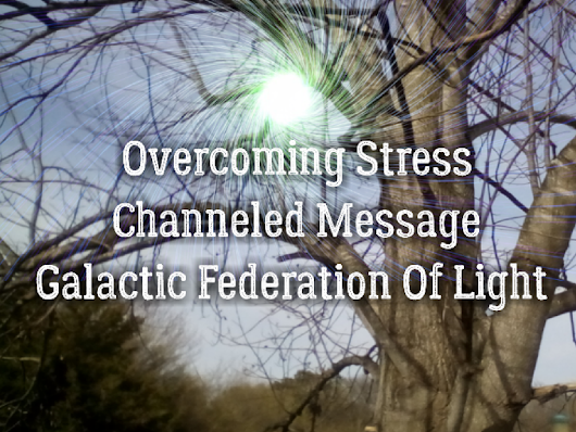 Galactic Federation Of Light Channeled Message On Overcoming Stress